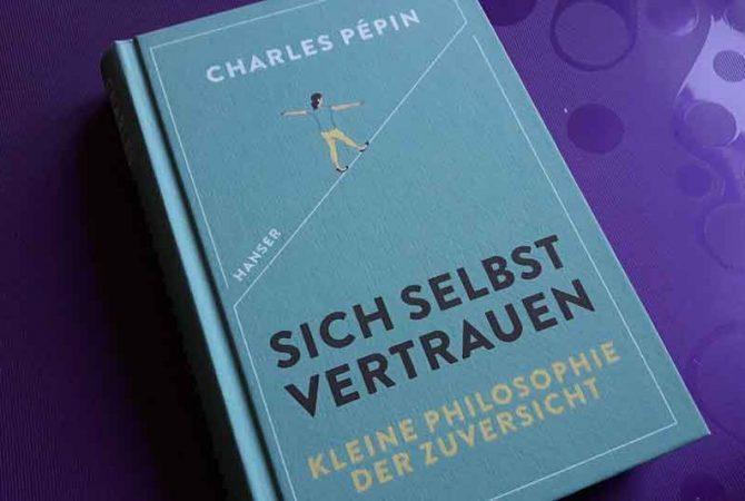 Sich selbst vertrauen. Eine kleine Philosophie der Zuversicht. Von Charles Pépin.